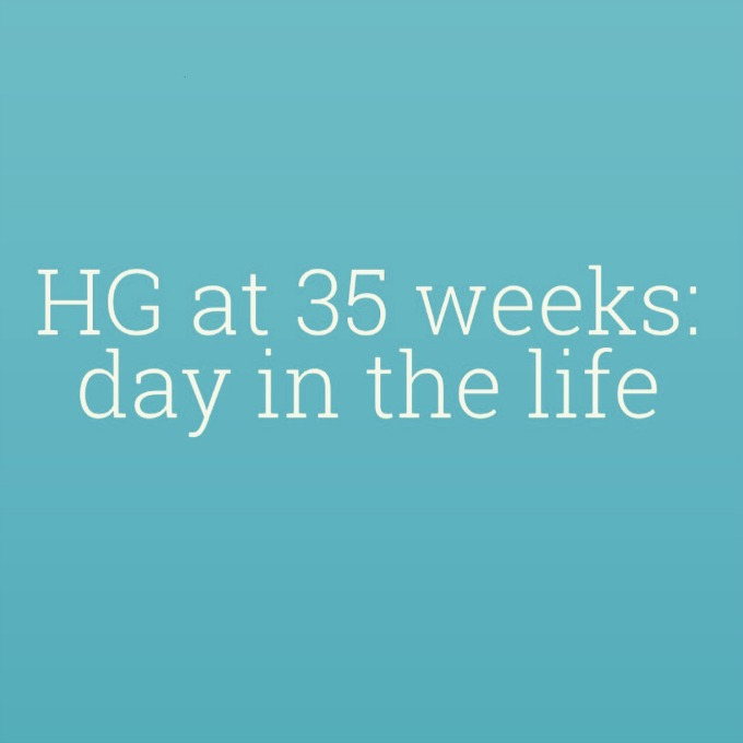 Day in the life of HG sufferer at 35 weeks